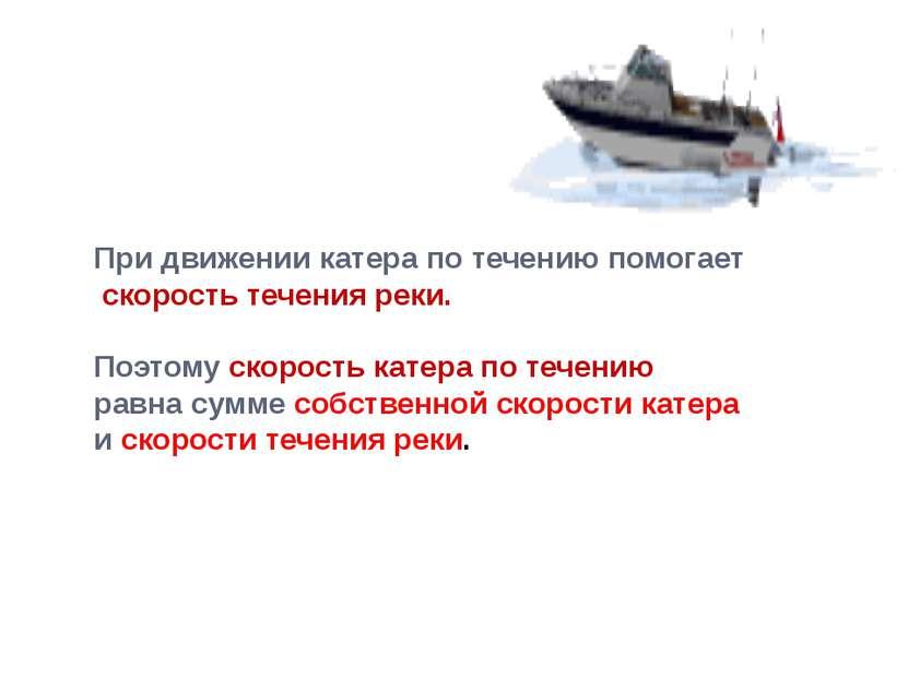 При движении катера по течению помогает скорость течения реки. Поэтому скорос...