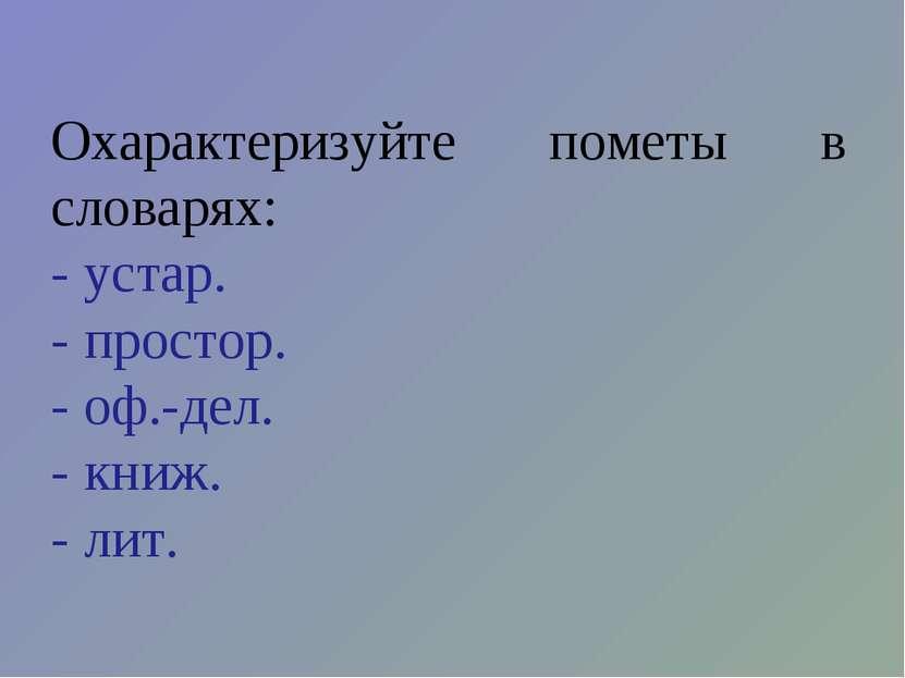Охарактеризуйте пометы в словарях: - устар. - простор. - оф.-дел. - книж. - лит.