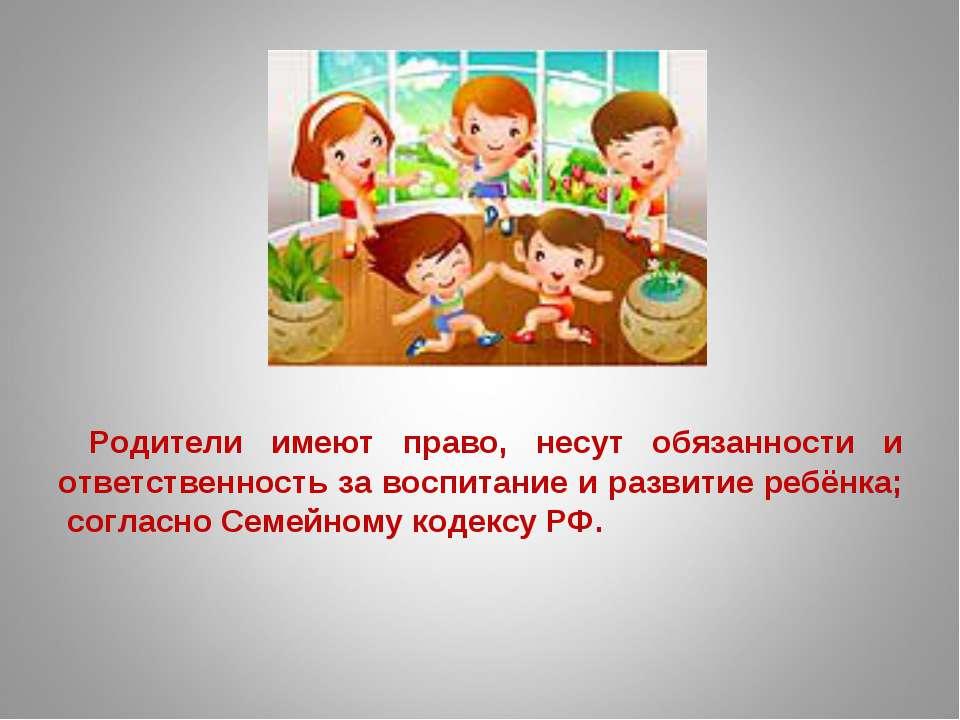 Родители имеют право, несут обязанности и ответственность за воспитание и раз...
