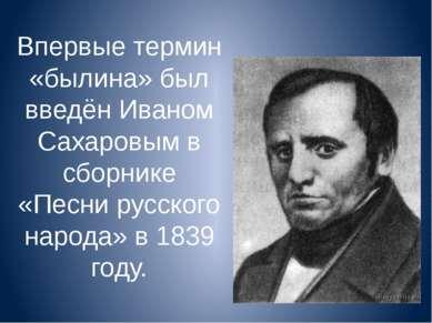 Впервые термин «былина» был введён Иваном Сахаровым в сборнике «Песни русског...