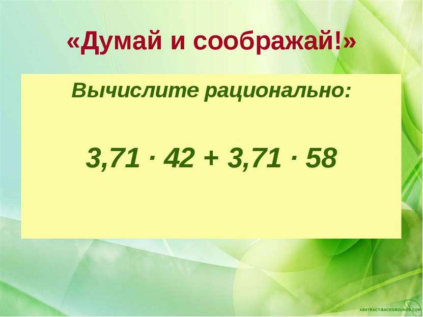 «Думай и соображай!» Вычислите рационально: 3,71 ∙ 42 + 3,71 ∙ 58