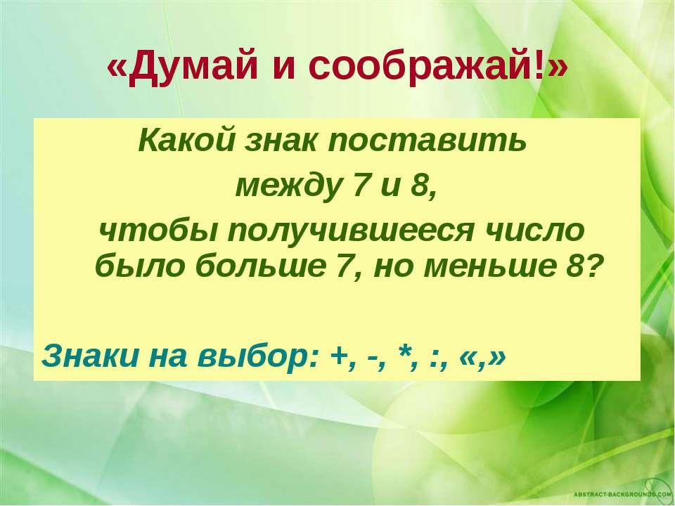 «Думай и соображай!» Какой знак поставить между 7 и 8, чтобы получившееся чис...