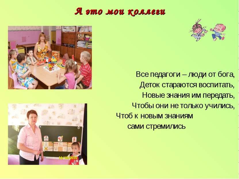 А это мои коллеги Все педагоги – люди от бога, Деток стараются воспитать, Нов...