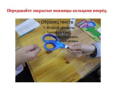 Передавайте закрытые ножницы кольцами вперёд.