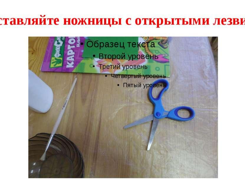 Не оставляйте ножницы с открытыми лезвиями.