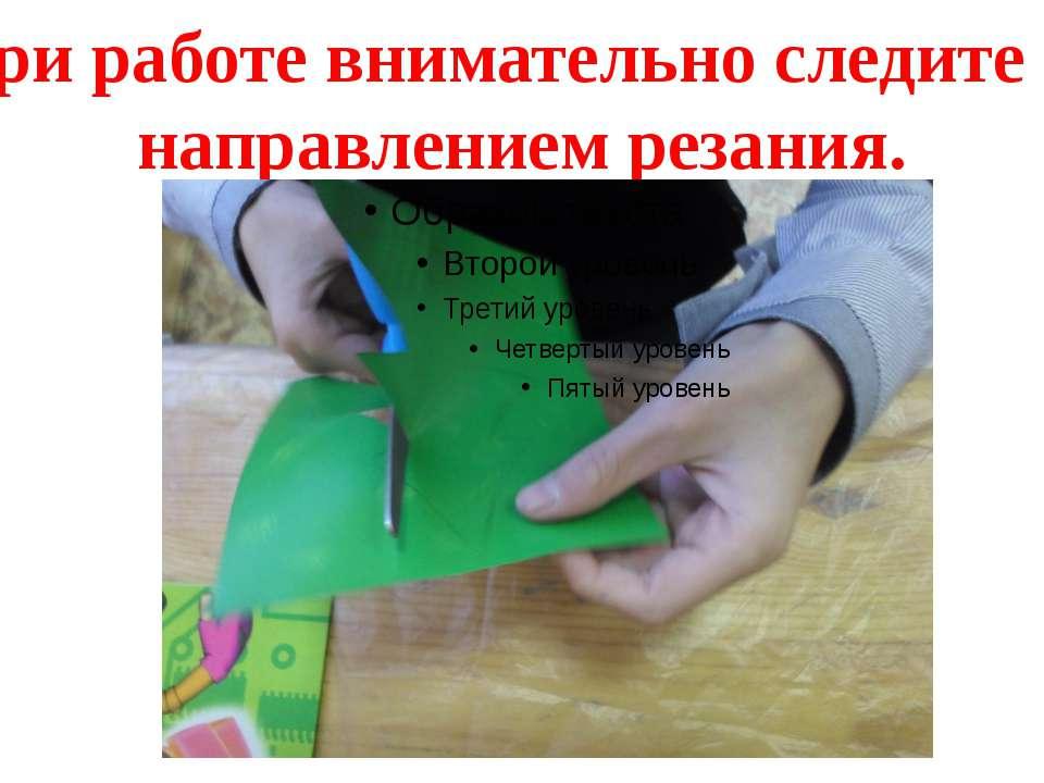 При работе внимательно следите за направлением резания.