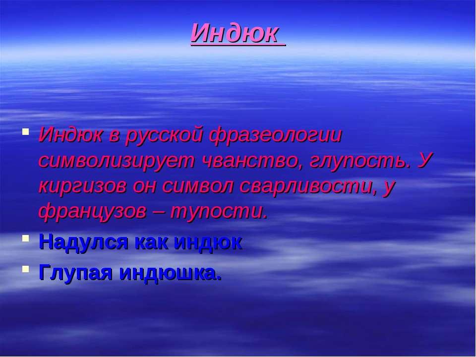 Индюк Индюк в русской фразеологии символизирует чванство, глупость. У киргизо...