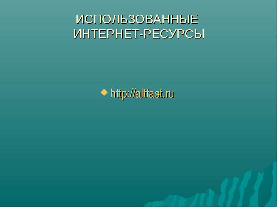 ИСПОЛЬЗОВАННЫЕ ИНТЕРНЕТ-РЕСУРСЫ http://altfast.ru