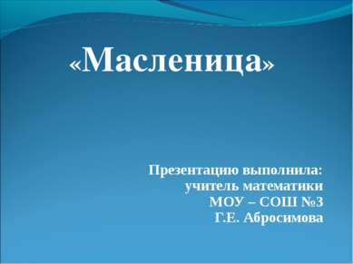 «Масленица» Презентацию выполнила: учитель математики МОУ – СОШ №3 Г.Е. Аброс...