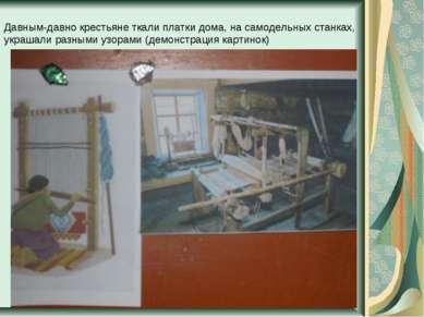 Давным-давно крестьяне ткали платки дома, на самодельных станках, украшали ра...