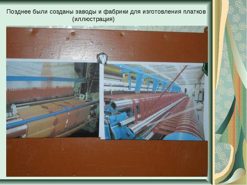Позднее были созданы заводы и фабрики для изготовления платков (иллюстрация)