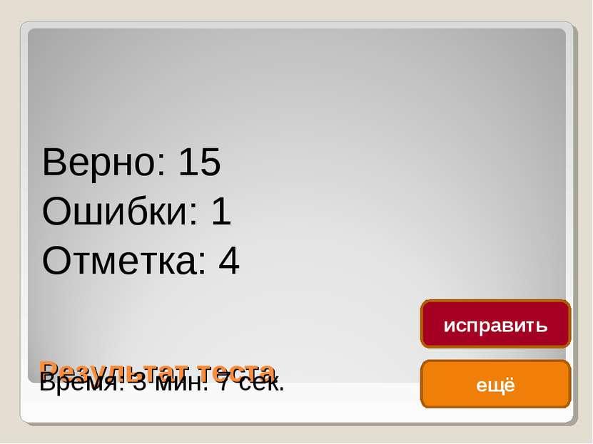 Результат теста Верно: 15 Ошибки: 1 Отметка: 4 Время: 3 мин. 7 сек. ещё испра...