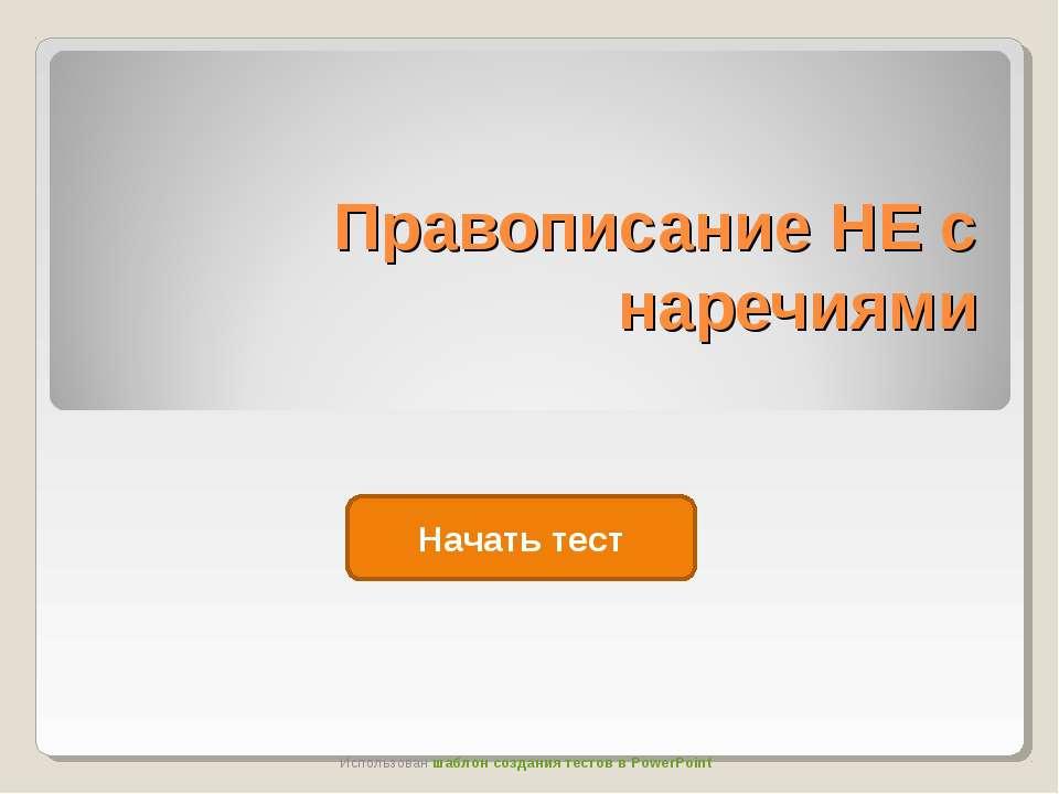 Правописание НЕ с наречиями Начать тест Использован шаблон создания тестов в ...