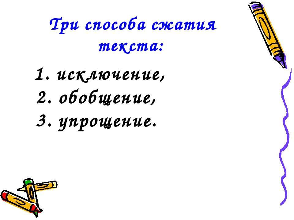 Три способа сжатия текста: 1. исключение, 2. обобщение, 3. упрощение.