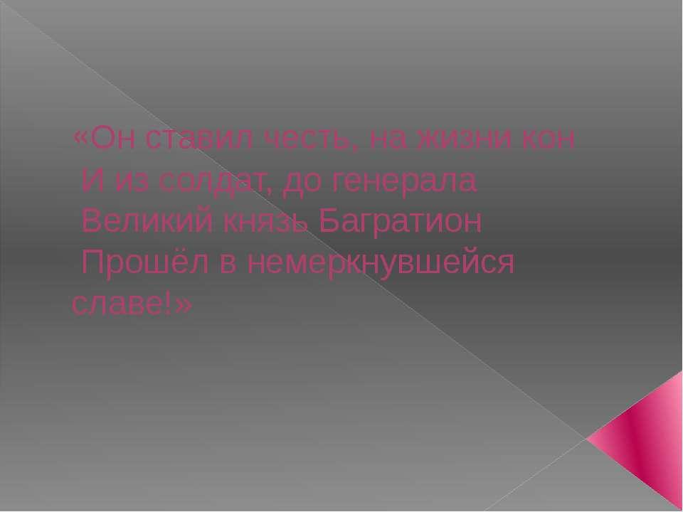 «Он ставил честь, на жизни кон И из солдат, до генерала Великий князь Баграти...