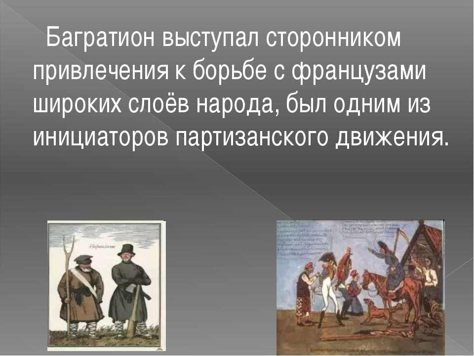 Багратион выступал сторонником привлечения к борьбе с французами широких слоё...