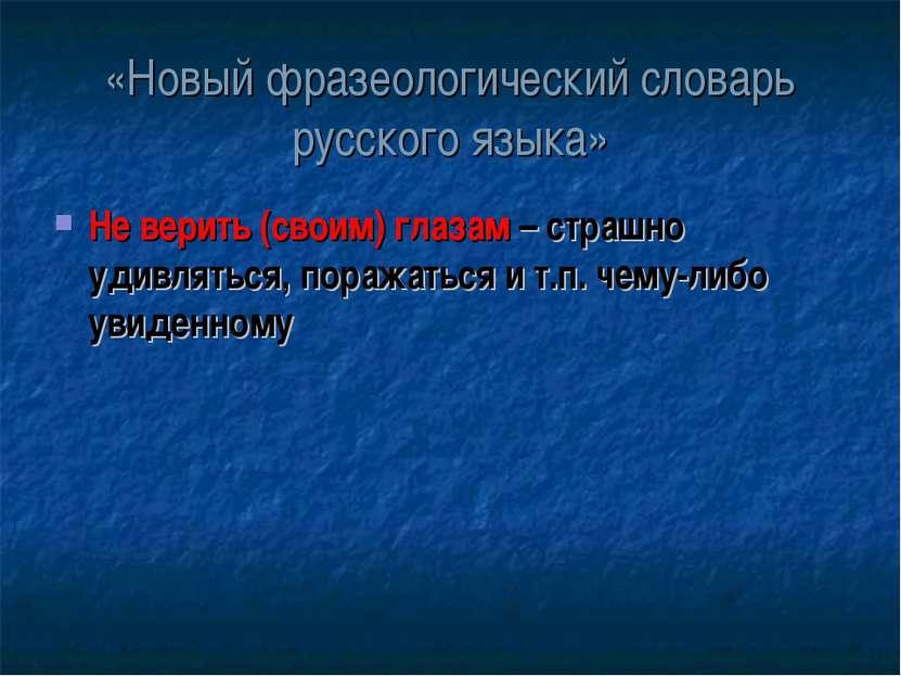 «Новый фразеологический словарь русского языка» Не верить (своим) глазам – ст...