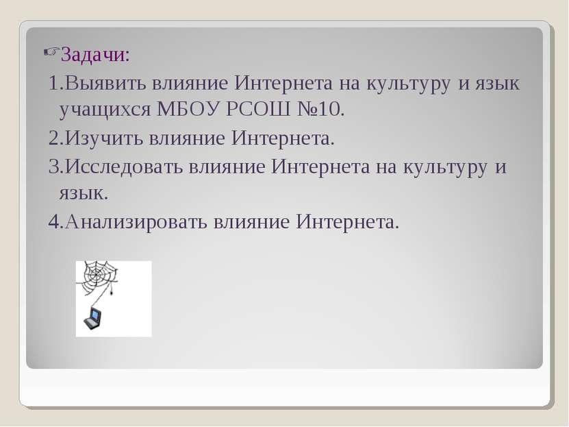Задачи: 1.Выявить влияние Интернета на культуру и язык учащихся МБОУ РСОШ №10...