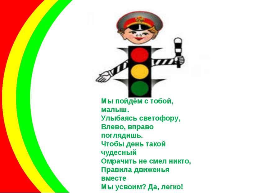 По дороге в детский сад Мы пойдём с тобой, малыш. Улыбаясь светофору, Влево, ...