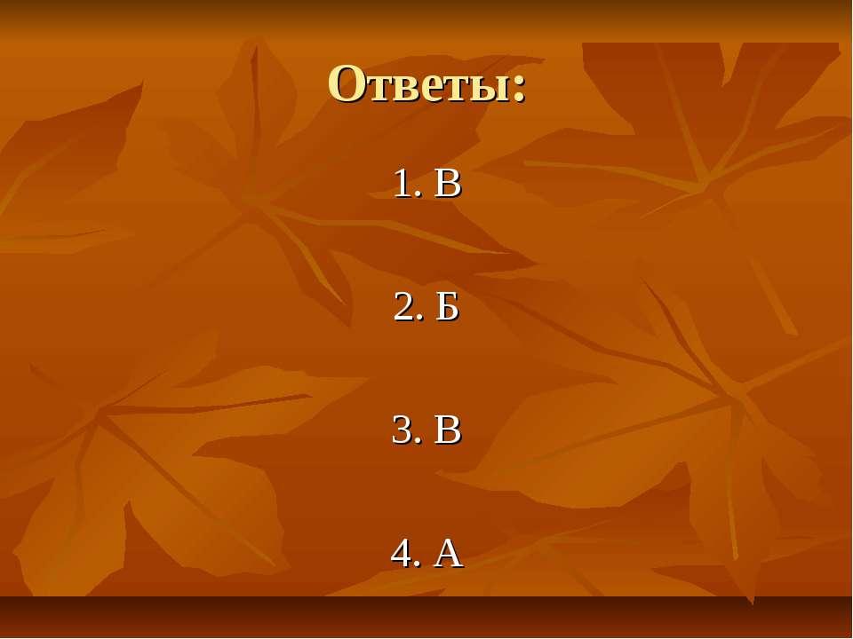 Ответы: 1. В 2. Б 3. В 4. А