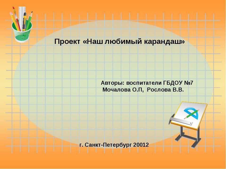 Проект «Наш любимый карандаш» Авторы: воспитатели ГБДОУ №7 Мочалова О.П, Росл...