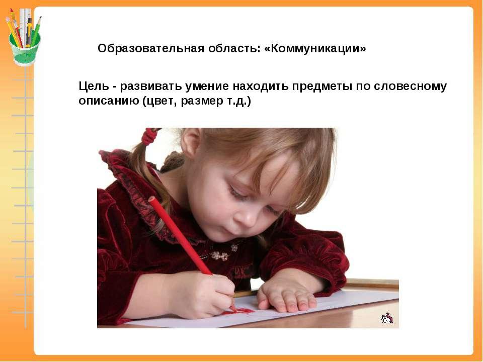Образовательная область: «Коммуникации» Цель - развивать умение находить пред...