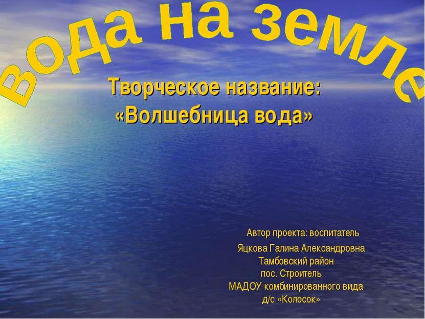 Творческое название: «Волшебница вода» Автор проекта: воспитатель Яцкова Гали...