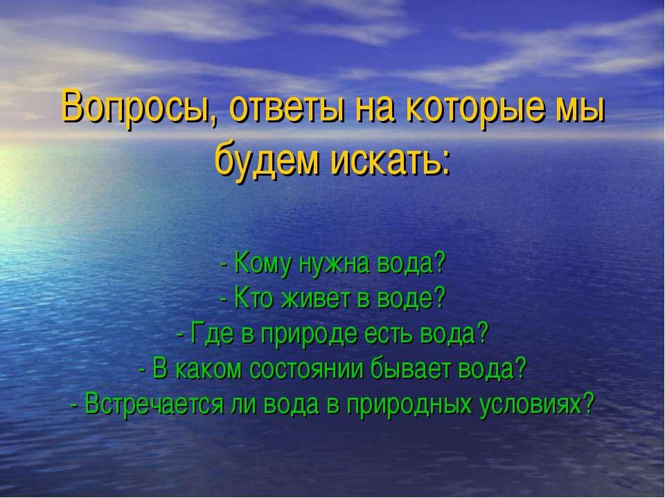 Вопросы, ответы на которые мы будем искать: - Кому нужна вода? - Кто живет в ...