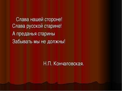 Слава русской старине! А преданья старины Забывать мы не должны! Н.П. Кончало...