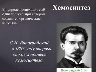Хемосинтез С.Н. Виноградский в 1887 году впервые открыл процесс хемосинтеза. ...