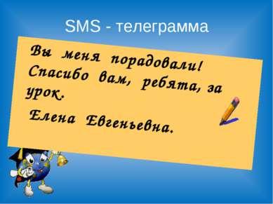 SMS - телеграмма Вы меня порадовали! Спасибо вам, ребята, за урок. Елена Евге...