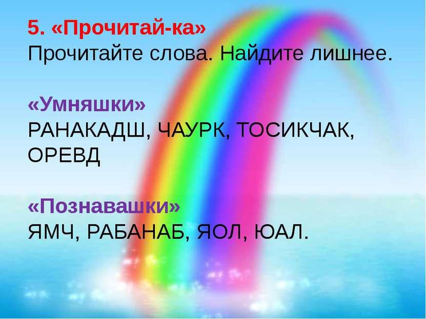 5. «Прочитай-ка» Прочитайте слова. Найдите лишнее. «Умняшки» РАНАКАДШ, ЧАУРК,...