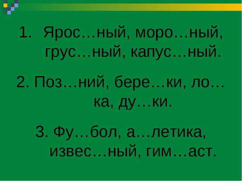 Ярос…ный, моро…ный, грус…ный, капус…ный. 2. Поз…ний, бере…ки, ло…ка, ду…ки. 3...