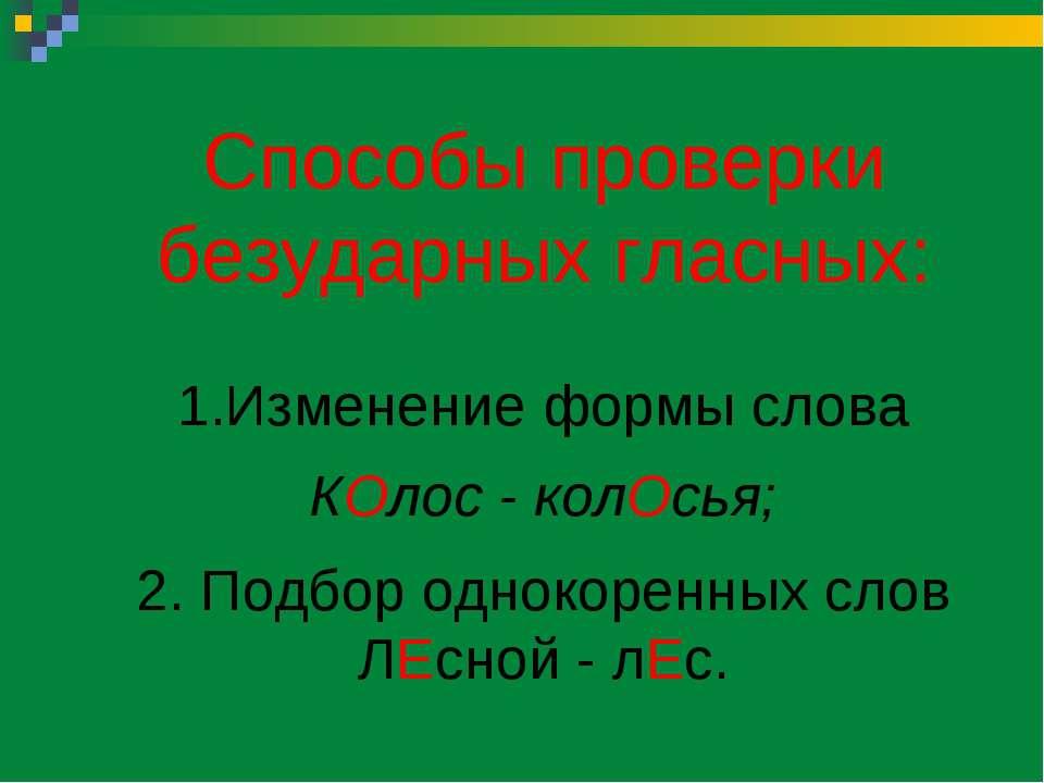 Способы проверки безударных гласных: Изменение формы слова КОлос - колОсья; 2...