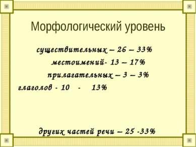 Морфологический уровень существительных – 26 – 33% местоимений- 13 – 17% прил...
