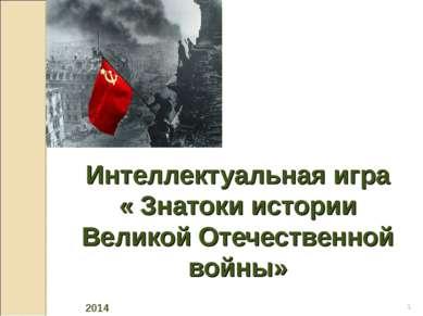 Интеллектуальная игра « Знатоки истории Великой Отечественной войны» * 2014