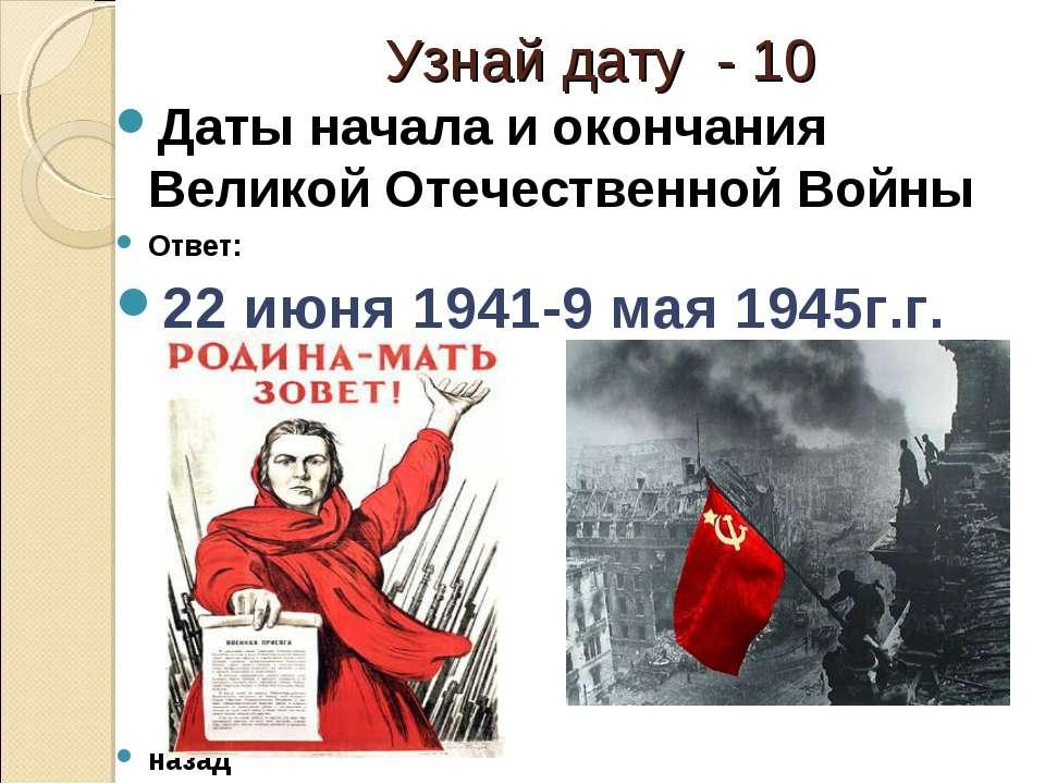 Узнай дату - 10 Даты начала и окончания Великой Отечественной Войны Ответ: 22...