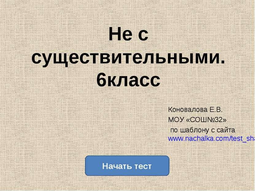 Не с существительными. 6класс Коновалова Е.В. МОУ «СОШ№32» по шаблону с сайта...