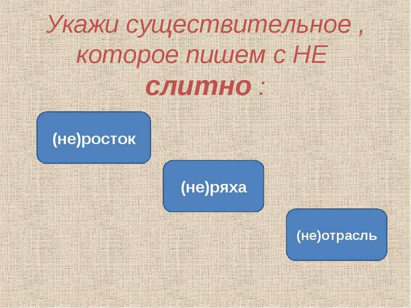 Укажи существительное , которое пишем с НЕ слитно : (не)ряха (не)росток (не)о...