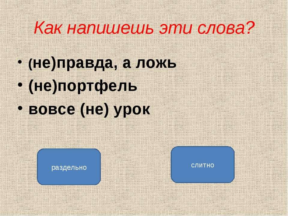 Как напишешь эти слова? (не)правда, а ложь (не)портфель вовсе (не) урок разде...