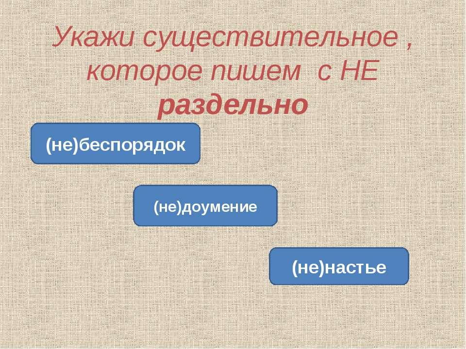 Укажи существительное , которое пишем с НЕ раздельно (не)беспорядок (не)доуме...