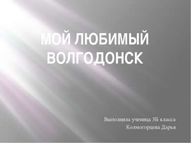 МОЙ ЛЮБИМЫЙ ВОЛГОДОНСК Выполнила ученица 3Б класса Колмогорцева Дарья