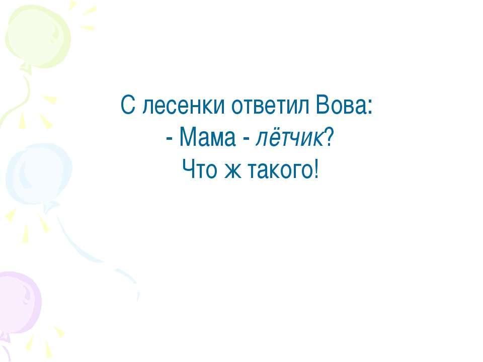 С лесенки ответил Вова: - Мама - лётчик? Что ж такого!