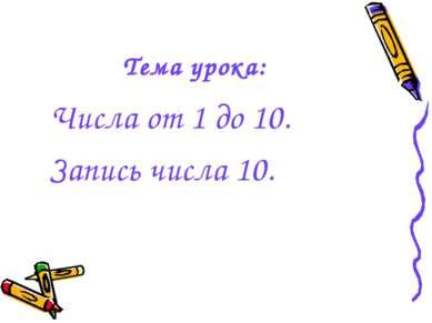 Тема урока: Числа от 1 до 10. Запись числа 10.