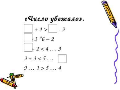 «Число убежало». + 4 > - 3 + 3 *6 – 2 + 2 < 4 … 3 3 + 3 < 5 … 9 … 1 > 5 … 4