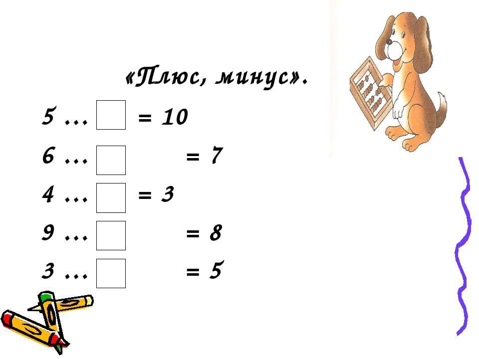 «Плюс, минус». 5 … = 10 6 … = 7 4 … = 3 9 … = 8 3 … = 5