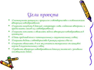 Цели проекта 1) познакомить учащихся с процессом словотворчества и особенност...