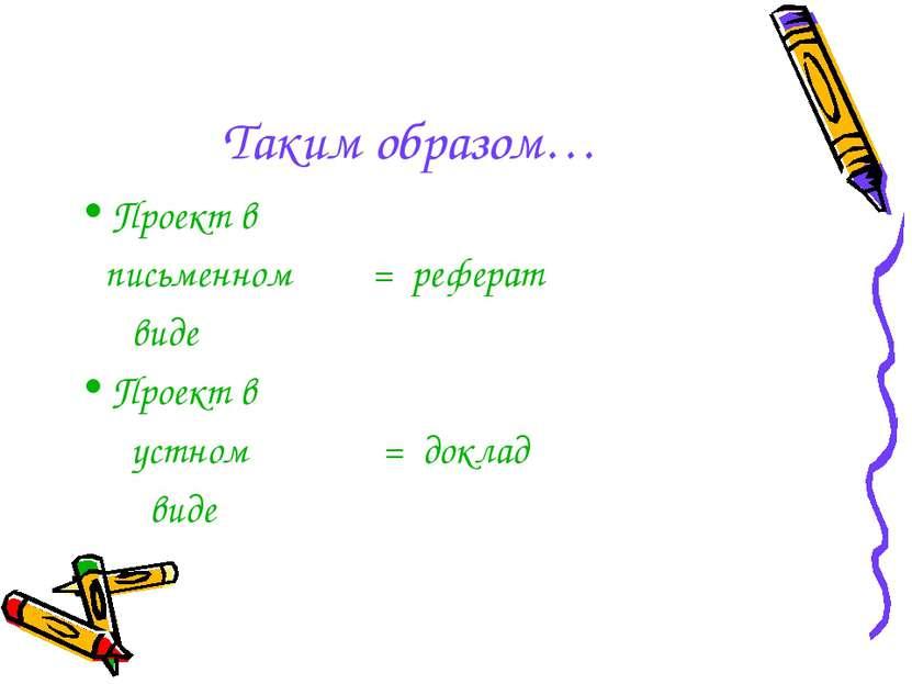 Таким образом… Проект в письменном = реферат виде Проект в устном = доклад виде