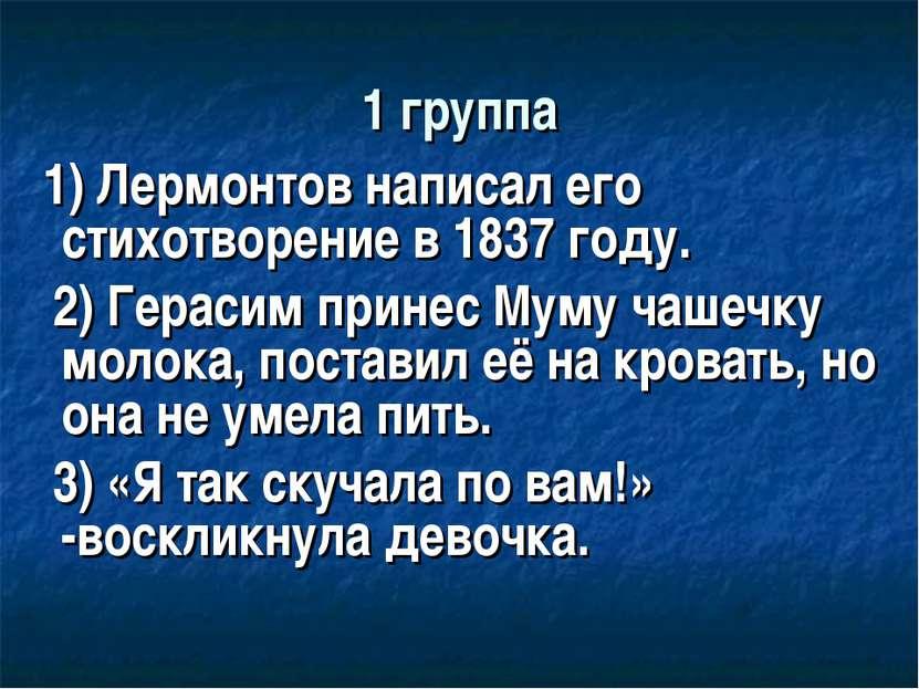 1 группа 1) Лермонтов написал его стихотворение в 1837 году. 2) Герасим прине...