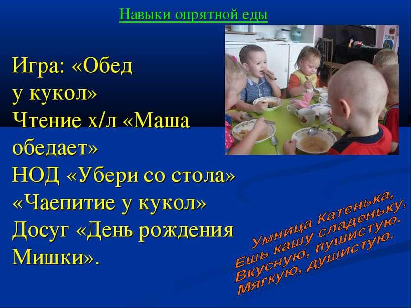 Навыки опрятной еды Игра: «Обед у кукол» Чтение х/л «Маша обедает» НОД «Убери...